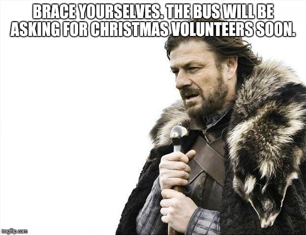 Brace Yourselves X is Coming Meme | BRACE YOURSELVES. THE BUS WILL BE ASKING FOR CHRISTMAS VOLUNTEERS SOON. | image tagged in memes,brace yourselves x is coming | made w/ Imgflip meme maker