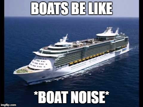BOATS BE LIKE *BOAT NOISE* | image tagged in boat | made w/ Imgflip meme maker