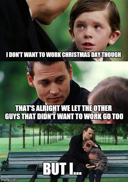 Finding Neverland Meme | I DON'T WANT TO WORK CHRISTMAS DAY THOUGH THAT'S ALRIGHT WE LET THE OTHER GUYS THAT DIDN'T WANT TO WORK GO TOO BUT I... | image tagged in memes,finding neverland,hahaha,say that again i dare you,oops | made w/ Imgflip meme maker