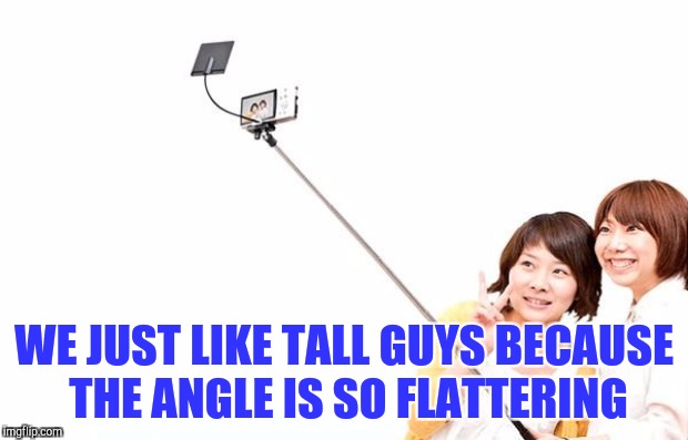WE JUST LIKE TALL GUYS BECAUSE THE ANGLE IS SO FLATTERING | made w/ Imgflip meme maker
