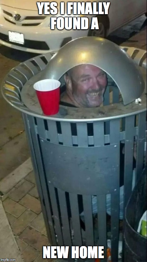 trashcan drunk | YES I FINALLY FOUND A NEW HOME | image tagged in trashcan drunk | made w/ Imgflip meme maker