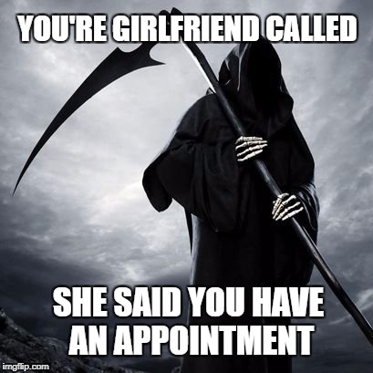 Do you think we could reschedule?  | YOU'RE GIRLFRIEND CALLED SHE SAID YOU HAVE AN APPOINTMENT | image tagged in reaper,grim reaper,girlfriend,destiny | made w/ Imgflip meme maker