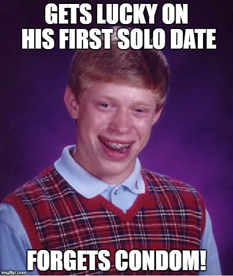 Bad Luck Brian Meme | GETS LUCKY ON HIS FIRST SOLO DATE FORGETS CONDOM! | image tagged in memes,bad luck brian | made w/ Imgflip meme maker