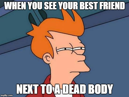 Futurama Fry Meme | WHEN YOU SEE YOUR BEST FRIEND NEXT TO A DEAD BODY | image tagged in memes,futurama fry | made w/ Imgflip meme maker