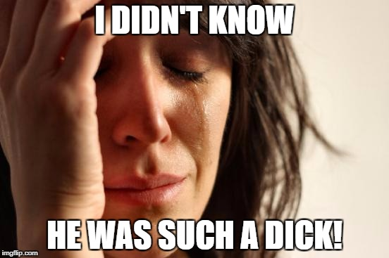First World Problems Meme | I DIDN'T KNOW HE WAS SUCH A DICK! | image tagged in memes,first world problems | made w/ Imgflip meme maker