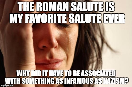 First World Problems Meme | THE ROMAN SALUTE IS MY FAVORITE SALUTE EVER WHY DID IT HAVE TO BE ASSOCIATED WITH SOMETHING AS INFAMOUS AS NAZISM? | image tagged in memes,first world problems,nazi,nazis,salute | made w/ Imgflip meme maker