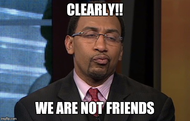 CLEARLY!! WE ARE NOT FRIENDS | image tagged in stephen a smith unsure | made w/ Imgflip meme maker