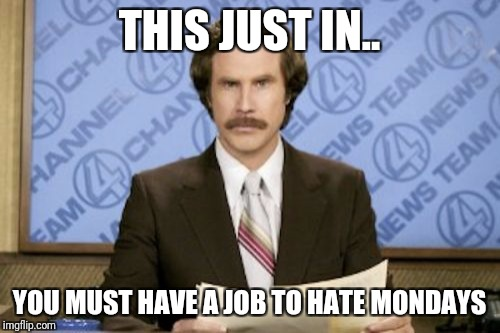 Ron Burgundy Meme | THIS JUST IN.. YOU MUST HAVE A JOB TO HATE MONDAYS | image tagged in memes,ron burgundy | made w/ Imgflip meme maker