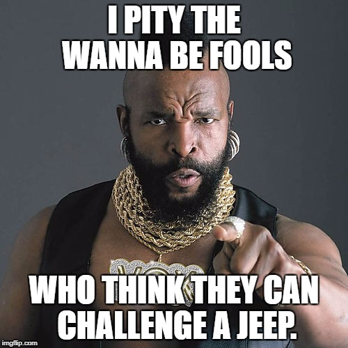 Mr T Pity The Fool Meme | I PITY THE WANNA BE FOOLS WHO THINK THEY CAN CHALLENGE A JEEP. | image tagged in memes,mr t pity the fool | made w/ Imgflip meme maker