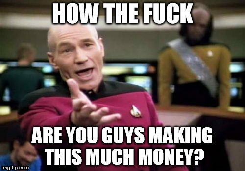 Picard Wtf Meme | HOW THE F**K ARE YOU GUYS MAKING THIS MUCH MONEY? | image tagged in memes,picard wtf,AdviceAnimals | made w/ Imgflip meme maker
