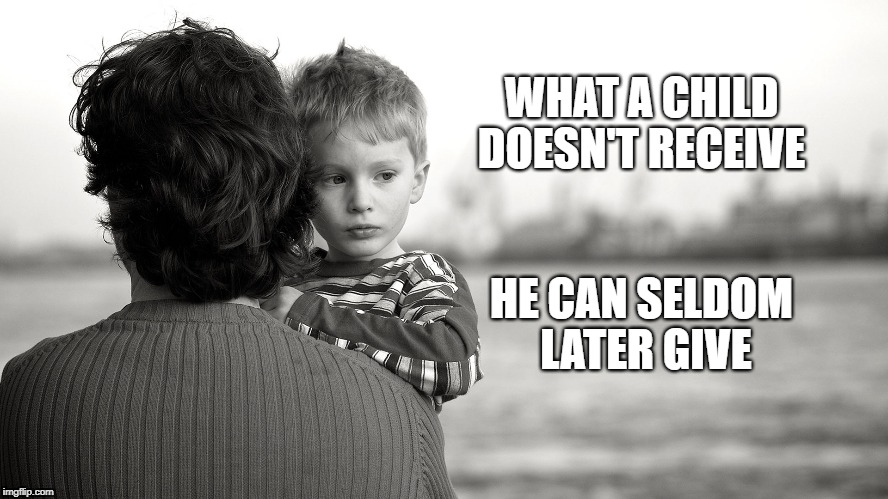 Legacy | WHAT A CHILD DOESN'T RECEIVE HE CAN SELDOM LATER GIVE | image tagged in tradition,pride,legacy parenting psychology | made w/ Imgflip meme maker