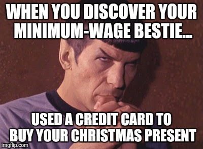 Perplexed Spock | WHEN YOU DISCOVER YOUR MINIMUM-WAGE BESTIE... USED A CREDIT CARD TO BUY YOUR CHRISTMAS PRESENT | image tagged in perplexed spock | made w/ Imgflip meme maker