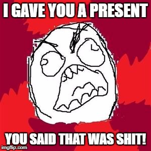 Rage Face | I GAVE YOU A PRESENT YOU SAID THAT WAS SHIT! | image tagged in rage face,memes | made w/ Imgflip meme maker