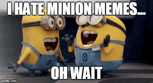 Excited Minions Meme | I HATE MINION MEMES... OH WAIT | image tagged in memes,excited minions | made w/ Imgflip meme maker