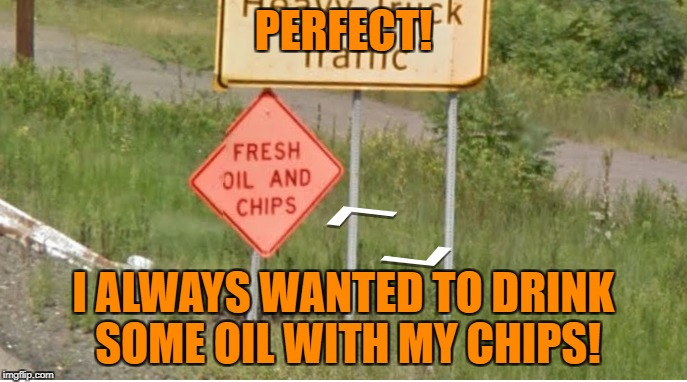 Missing: sign from the Cars movie - Last seen in Geoguessr | PERFECT! I ALWAYS WANTED TO DRINK SOME OIL WITH MY CHIPS! | image tagged in memes,funny,signs/billboards,road signs,oil | made w/ Imgflip meme maker