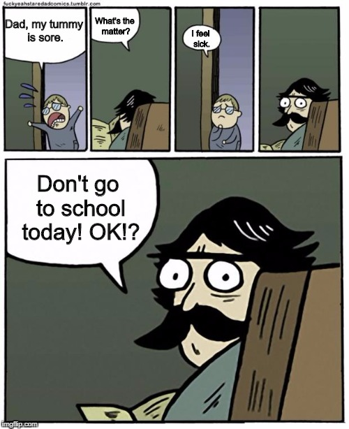 stare dad | Dad, my tummy is sore. What's the matter? I feel sick. Don't go to school today! OK!? | image tagged in stare dad,memes | made w/ Imgflip meme maker