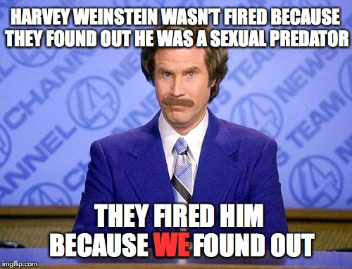 anchorman news update | HARVEY WEINSTEIN WASN'T FIRED BECAUSE THEY FOUND OUT HE WAS A SEXUAL PREDATOR THEY FIRED HIM BECAUSE WE FOUND OUT WE | image tagged in anchorman news update,harvey weinstein,sexual harassment | made w/ Imgflip meme maker
