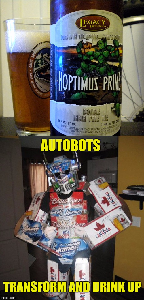 Beer is the inalienable right of all sentient beings. | AUTOBOTS TRANSFORM AND DRINK UP | image tagged in memes,funny,transformers,optimus prime,funny beers,beers | made w/ Imgflip meme maker