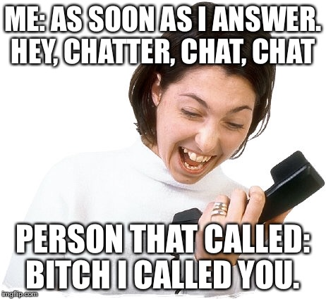 ME: AS SOON AS I ANSWER. HEY, CHATTER, CHAT, CHAT PERSON THAT CALLED: B**CH I CALLED YOU. | image tagged in phone call | made w/ Imgflip meme maker