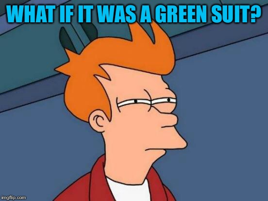 Futurama Fry Meme | WHAT IF IT WAS A GREEN SUIT? | image tagged in memes,futurama fry | made w/ Imgflip meme maker