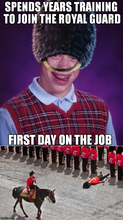 It's hot in those big furry hats... | SPENDS YEARS TRAINING TO JOIN THE ROYAL GUARD FIRST DAY ON THE JOB | image tagged in bad luck brian,british royals,guard,epic fail | made w/ Imgflip meme maker