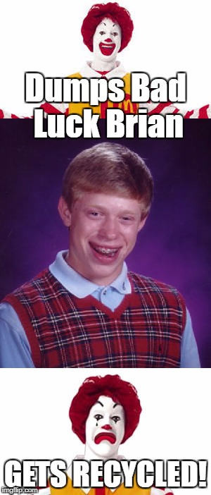 Dumps Bad Luck Brian GETS RECYCLED! | made w/ Imgflip meme maker