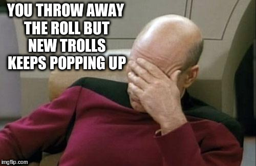 Captain Picard Facepalm Meme | YOU THROW AWAY THE ROLL BUT NEW TROLLS KEEPS POPPING UP | image tagged in memes,captain picard facepalm | made w/ Imgflip meme maker