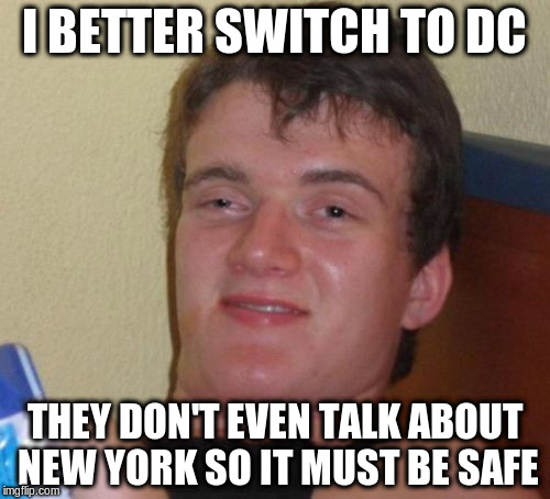 10 Guy Meme | I BETTER SWITCH TO DC THEY DON'T EVEN TALK ABOUT NEW YORK SO IT MUST BE SAFE | image tagged in memes,10 guy | made w/ Imgflip meme maker