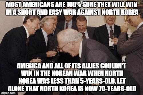 Laughing Men In Suits Meme | MOST AMERICANS ARE 100% SURE THEY WILL WIN IN A SHORT AND EASY WAR AGAINST NORTH KOREA AMERICA AND ALL OF ITS ALLIES COULDN'T WIN IN THE KOR | image tagged in memes,laughing men in suits,north korea,war,america,stupid people | made w/ Imgflip meme maker