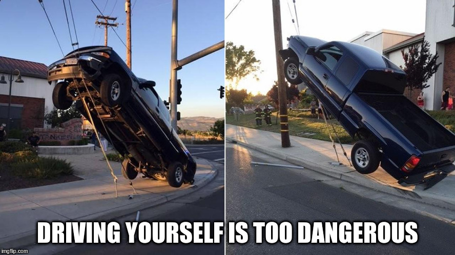 DRIVING YOURSELF IS TOO DANGEROUS | made w/ Imgflip meme maker