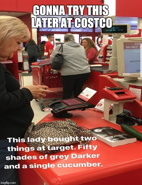 CUCUMBER PURCHASE | GONNA TRY THIS LATER AT COSTCO | image tagged in sex,fifty shades of grey,funny memes,jokes,joke | made w/ Imgflip meme maker