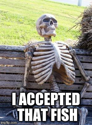 Waiting Skeleton Meme | I ACCEPTED THAT FISH | image tagged in memes,waiting skeleton | made w/ Imgflip meme maker