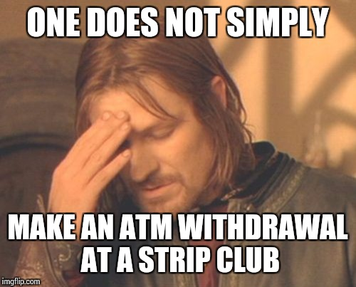 Frustrated Boromir Meme | ONE DOES NOT SIMPLY MAKE AN ATM WITHDRAWAL AT A STRIP CLUB | image tagged in memes,frustrated boromir | made w/ Imgflip meme maker
