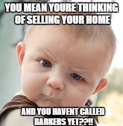 Skeptical Baby Meme | YOU MEAN YOURE THINKING OF SELLING YOUR HOME AND YOU HAVENT CALLED BARKERS YET??!! | image tagged in memes,skeptical baby | made w/ Imgflip meme maker