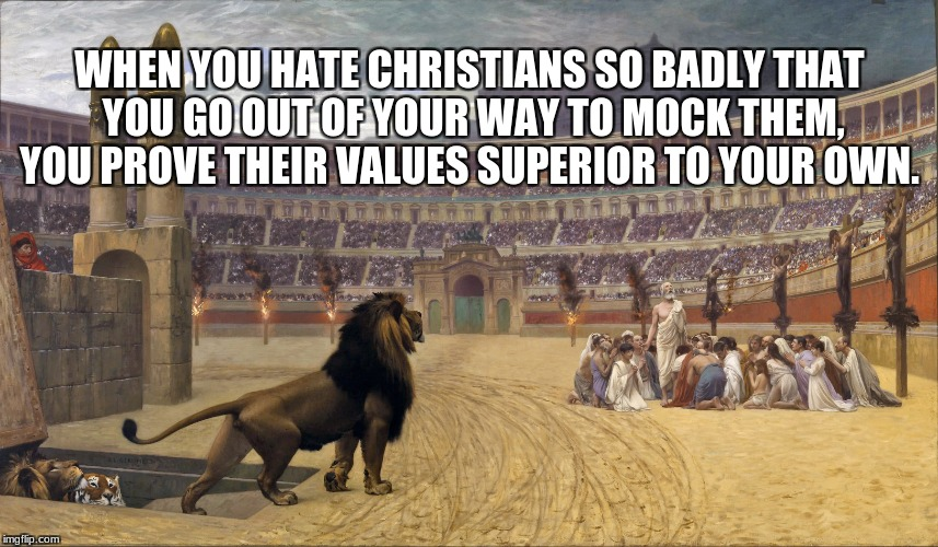 WHEN YOU HATE CHRISTIANS SO BADLY THAT YOU GO OUT OF YOUR WAY TO MOCK THEM, YOU PROVE THEIR VALUES SUPERIOR TO YOUR OWN. | image tagged in christians lions | made w/ Imgflip meme maker