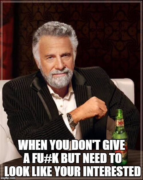 The Most Interesting Man In The World Meme | WHEN YOU DON'T GIVE A FU#K BUT NEED TO LOOK LIKE YOUR INTERESTED | image tagged in memes,the most interesting man in the world | made w/ Imgflip meme maker