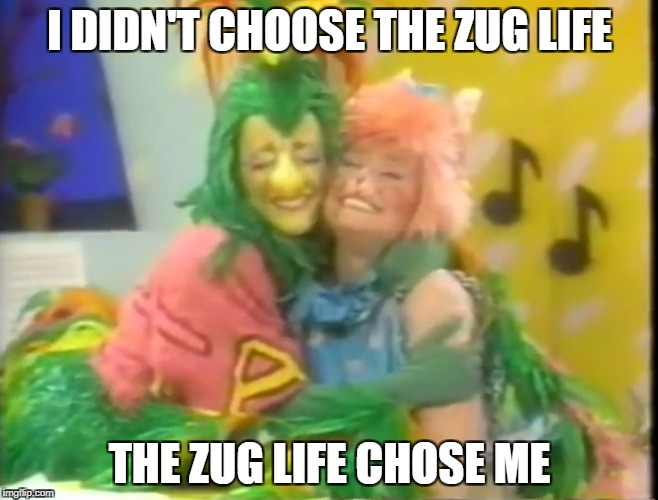 Zug Life | I DIDN'T CHOOSE THE ZUG LIFE THE ZUG LIFE CHOSE ME | image tagged in zoobilee zoo,talkatoo cockatoo,whazzat kangaroo,zug life,80s,kids | made w/ Imgflip meme maker
