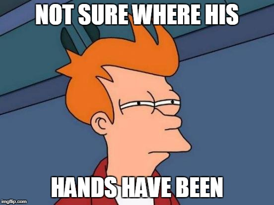 Futurama Fry Meme | NOT SURE WHERE HIS HANDS HAVE BEEN | image tagged in memes,futurama fry | made w/ Imgflip meme maker