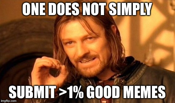 One Does Not Simply Meme | ONE DOES NOT SIMPLY SUBMIT >1% GOOD MEMES | image tagged in memes,one does not simply | made w/ Imgflip meme maker