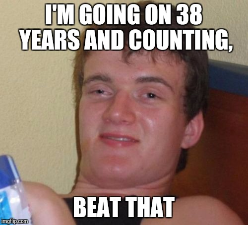 10 Guy Meme | I'M GOING ON 38 YEARS AND COUNTING, BEAT THAT | image tagged in memes,10 guy | made w/ Imgflip meme maker