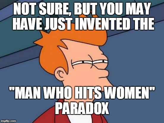 "Futurama Fry Meme | NOT SURE, BUT YOU MAY HAVE JUST INVENTED THE ""MAN WHO HITS WOMEN"" PARADOX 