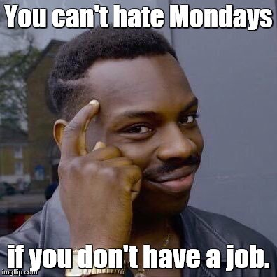 Genius! | You can't hate Mondays if you don't have a job. | image tagged in memes,thinking black guy,monday,work | made w/ Imgflip meme maker