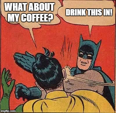 Batman Slapping Robin Meme | WHAT ABOUT MY COFFEE? DRINK THIS IN! | image tagged in memes,batman slapping robin | made w/ Imgflip meme maker