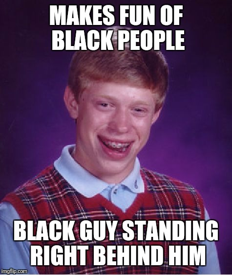 Bad Luck Brian Meme | MAKES FUN OF BLACK PEOPLE BLACK GUY STANDING RIGHT BEHIND HIM | image tagged in memes,bad luck brian | made w/ Imgflip meme maker