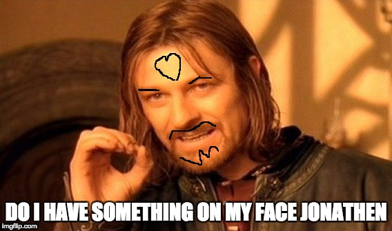 One Does Not Simply Meme | DO I HAVE SOMETHING ON MY FACE JONATHEN | image tagged in memes,one does not simply | made w/ Imgflip meme maker