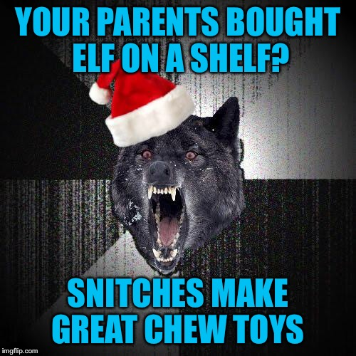 YOUR PARENTS BOUGHT ELF ON A SHELF? SNITCHES MAKE GREAT CHEW TOYS | image tagged in christmas insanity wolf,americanpenguin | made w/ Imgflip meme maker