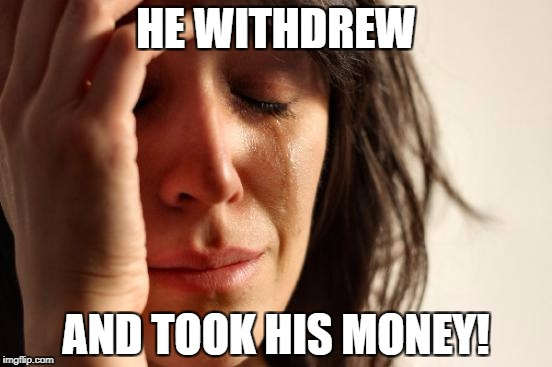 First World Problems Meme | HE WITHDREW AND TOOK HIS MONEY! | image tagged in memes,first world problems | made w/ Imgflip meme maker