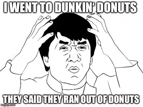 Jackie Chan WTF Meme | I WENT TO DUNKIN' DONUTS THEY SAID THEY RAN OUT OF DONUTS | image tagged in memes,jackie chan wtf | made w/ Imgflip meme maker