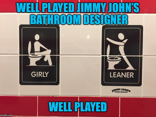 Many more examples if you actually go in one | WELL PLAYED JIMMY JOHN'S BATHROOM DESIGNER WELL PLAYED | image tagged in americanpenguin | made w/ Imgflip meme maker