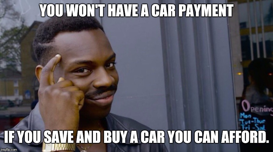To dumb; didn't save. | YOU WON'T HAVE A CAR PAYMENT IF YOU SAVE AND BUY A CAR YOU CAN AFFORD. | image tagged in smart eddie murphy | made w/ Imgflip meme maker